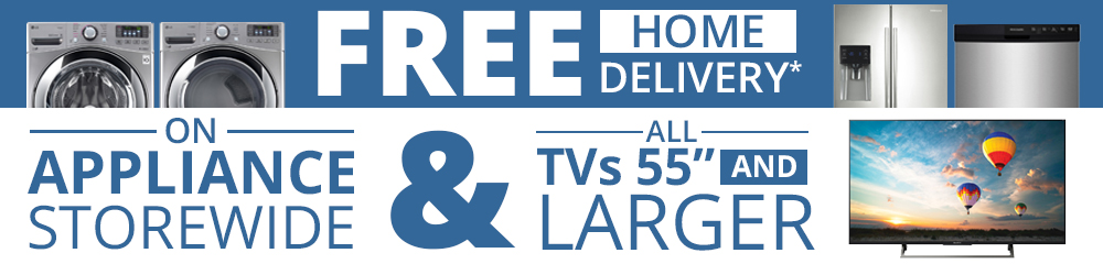 "Free Home Delivery on ALL TVs 55"" or Larger And Appliances Storewide!"