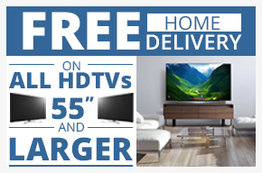 "FREE home delivery on ALL HDTVs 55"" and LARGER"