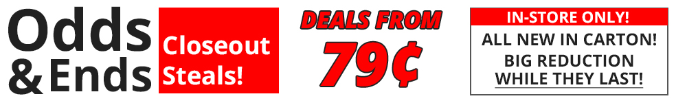 Odds & Ends Closeout Steals! Deals From 79 cents! In-store only!