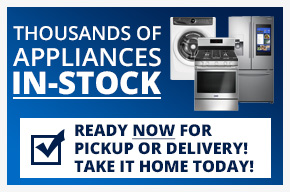 Thousands of Appliances IN-Stock. Take it Home Today!